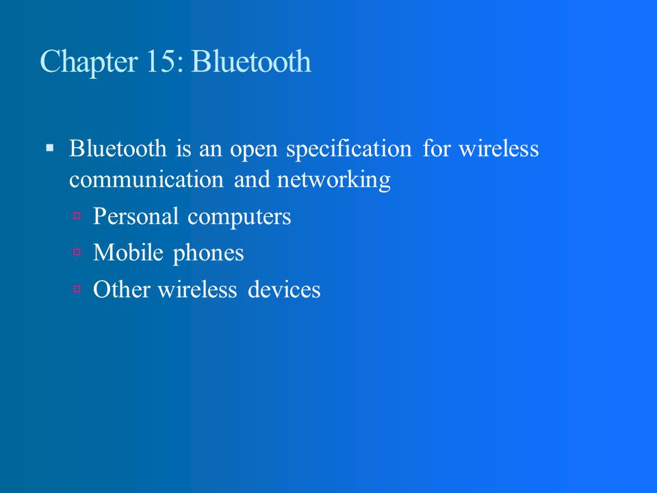 Chapter 15: Bluetooth Bluetooth is an open specification for wireless communication and networking.