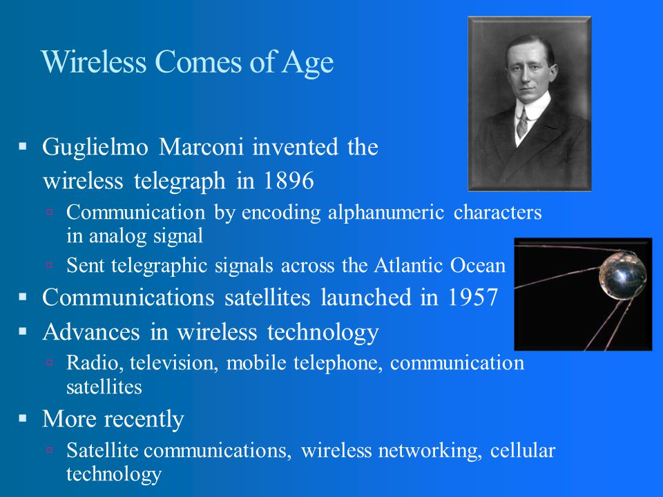 Wireless Comes of Age Guglielmo Marconi invented the