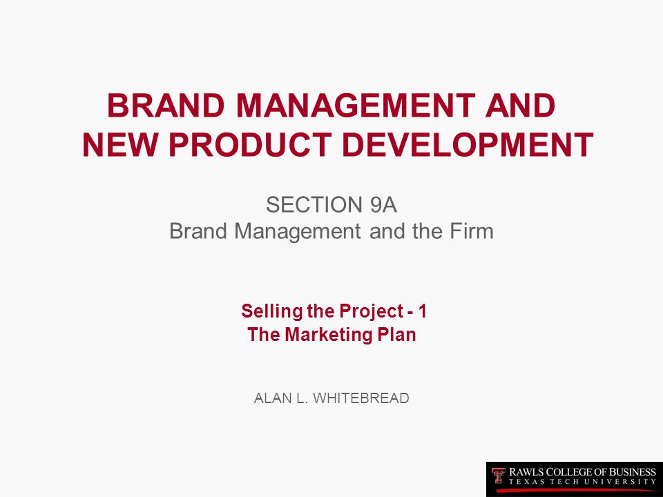 BRAND MANAGEMENT AND NEW PRODUCT DEVELOPMENT SECTION 9A Brand Management and the Firm Selling the Project - 1 The Marketing Plan ALAN L.