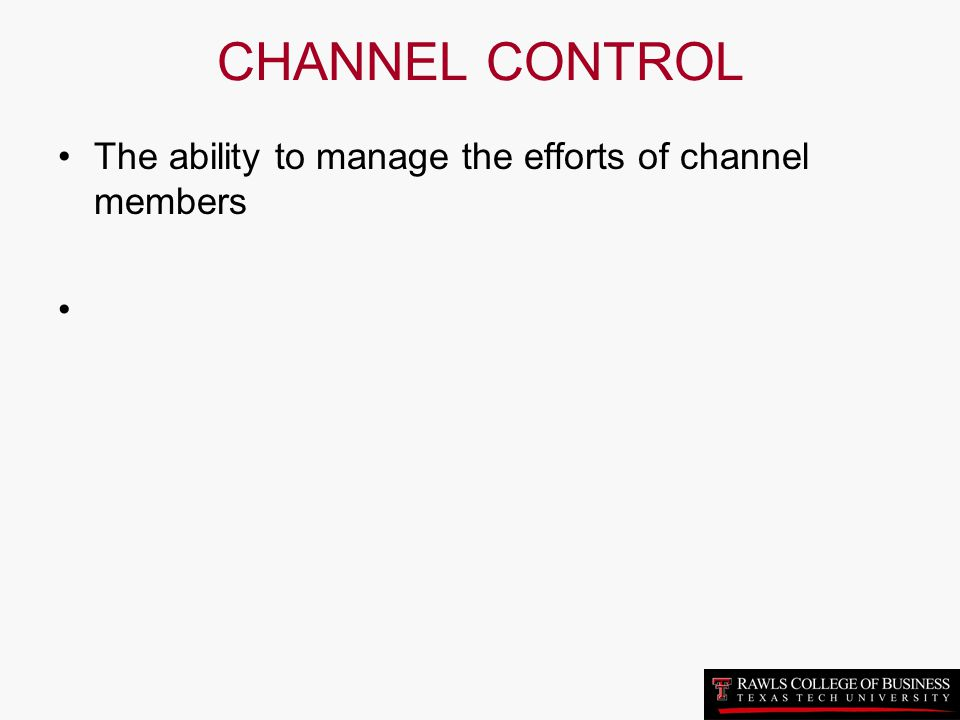 CHANNEL CONTROL The ability to manage the efforts of channel members