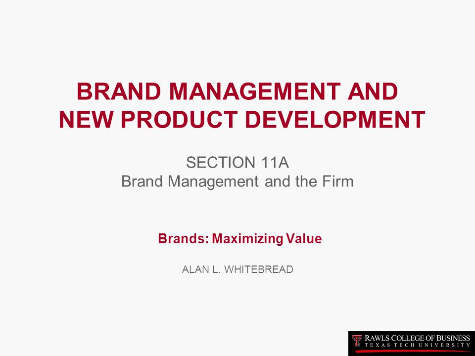 BRAND MANAGEMENT AND NEW PRODUCT DEVELOPMENT SECTION 11A Brand Management and the Firm Brands: Maximizing Value ALAN L.