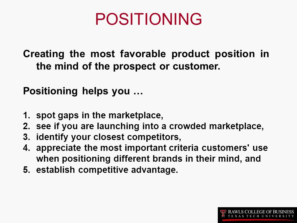 POSITIONING Creating the most favorable product position in the mind of the prospect or customer. Positioning helps you …