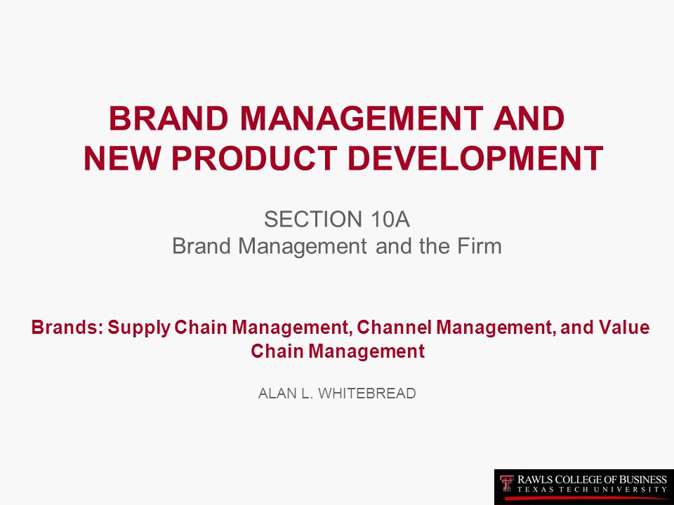 BRAND MANAGEMENT AND NEW PRODUCT DEVELOPMENT SECTION 10A Brand Management and the Firm Brands: Supply Chain Management, Channel Management, and Value Chain Management ALAN L.