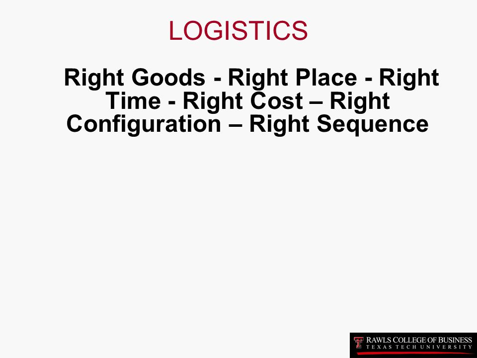 LOGISTICS Right Goods - Right Place - Right Time - Right Cost – Right Configuration – Right Sequence.