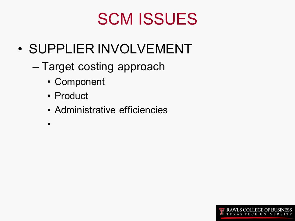 SCM ISSUES SUPPLIER INVOLVEMENT Target costing approach Component