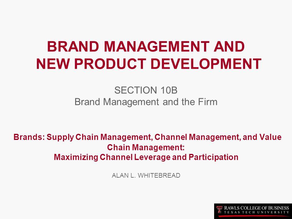 BRAND MANAGEMENT AND NEW PRODUCT DEVELOPMENT SECTION 10B Brand Management and the Firm Brands: Supply Chain Management, Channel Management, and Value Chain Management: Maximizing Channel Leverage and Participation ALAN L.