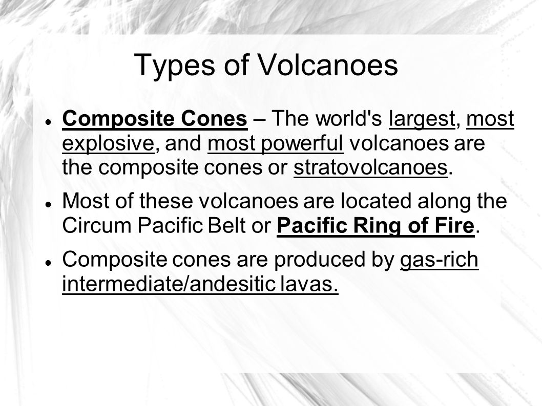 Types of Volcanoes Composite Cones – The world s largest, most explosive, and most powerful volcanoes are the composite cones or stratovolcanoes.