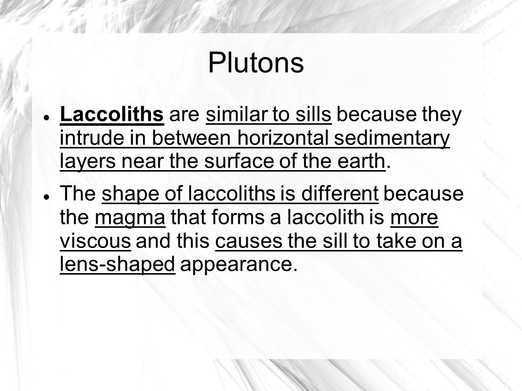 Plutons Laccoliths are similar to sills because they intrude in between horizontal sedimentary layers near the surface of the earth.