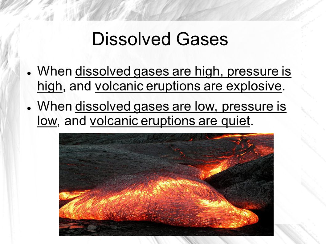 Dissolved Gases When dissolved gases are high, pressure is high, and volcanic eruptions are explosive.