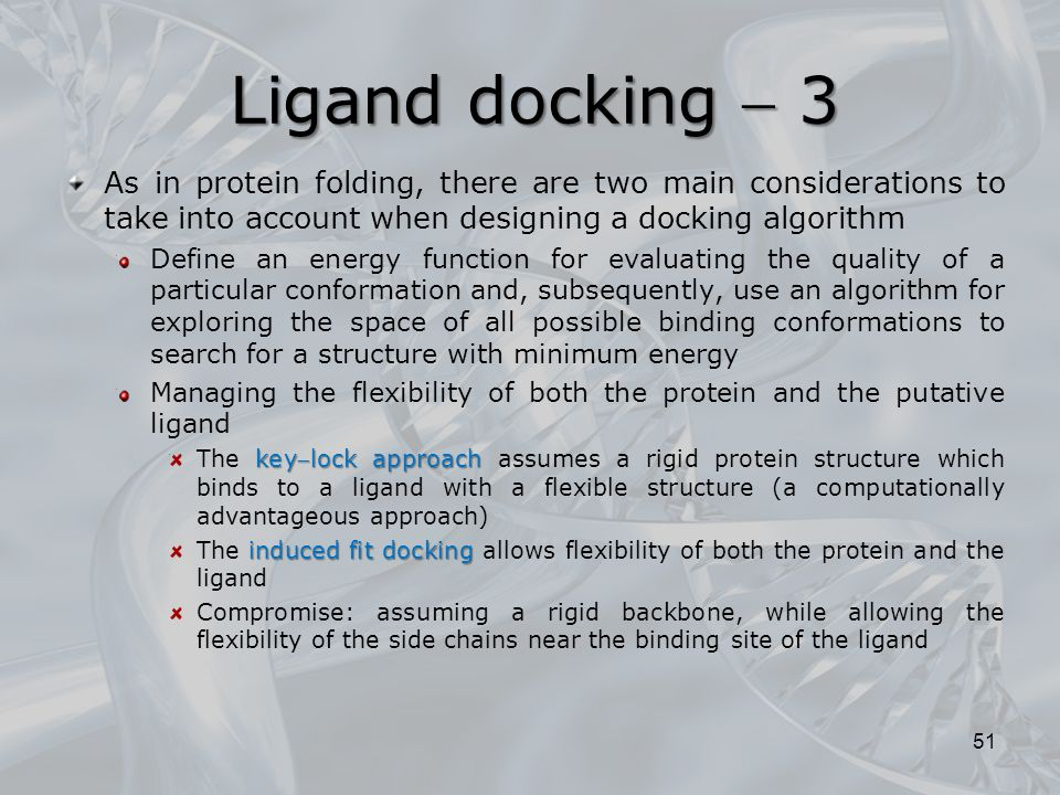 Ligand docking  3 As in protein folding, there are two main considerations to take into account when designing a docking algorithm.