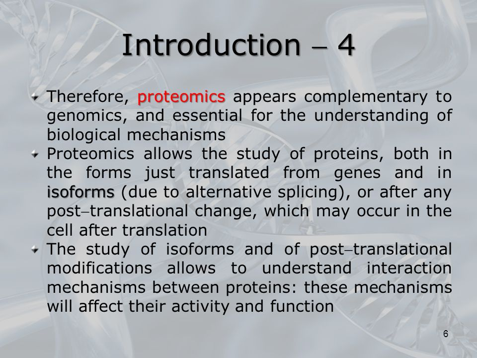 Introduction  4 Therefore, proteomics appears complementary to genomics, and essential for the understanding of biological mechanisms.