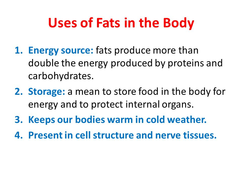 Uses of Fats in the Body Energy source: fats produce more than double the energy produced by proteins and carbohydrates.