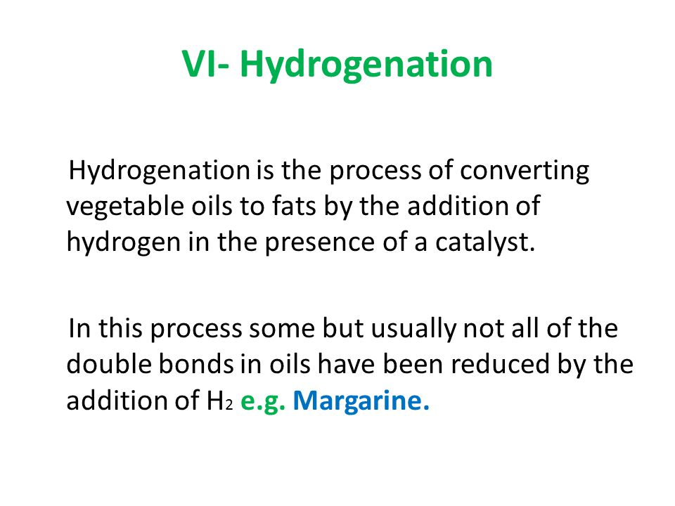 VI- Hydrogenation Hydrogenation is the process of converting vegetable oils to fats by the addition of hydrogen in the presence of a catalyst.