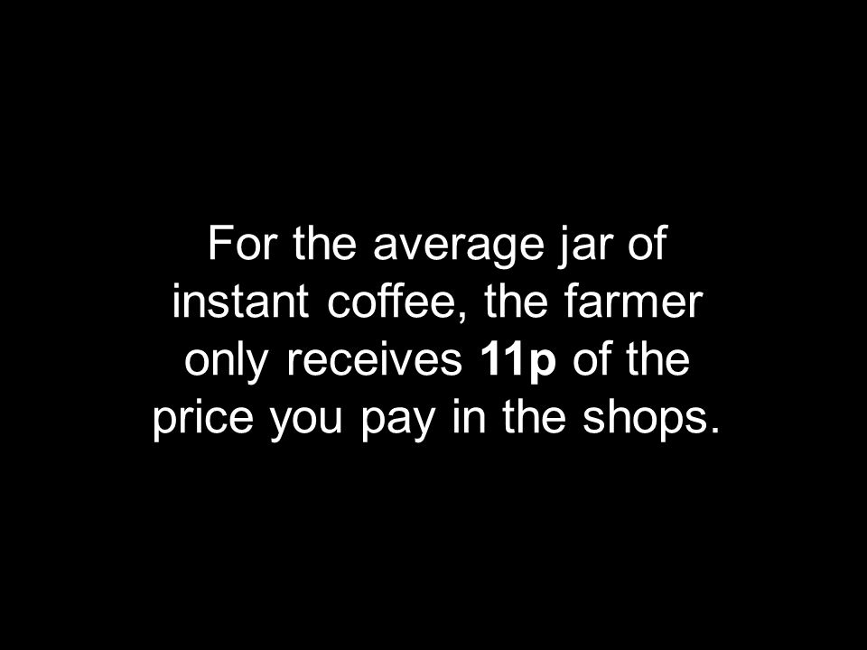 For the average jar of instant coffee, the farmer only receives 11p of the price you pay in the shops.
