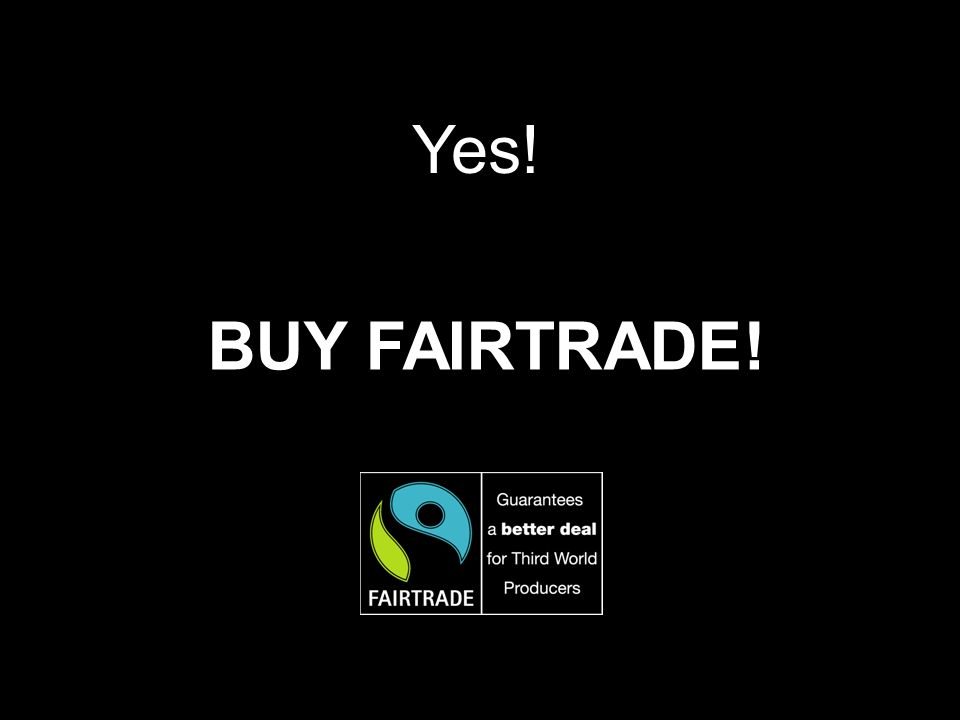 Yes! BUY FAIRTRADE!