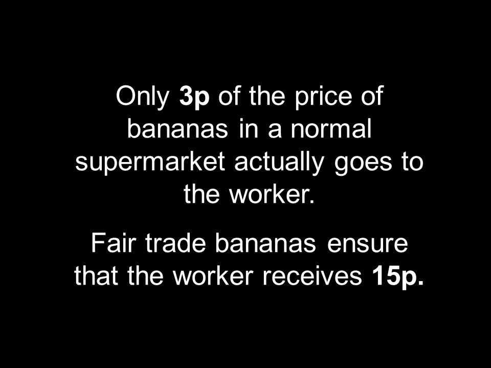 Fair trade bananas ensure that the worker receives 15p.