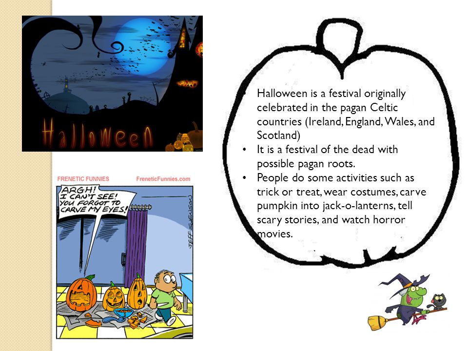 Halloween is a festival originally celebrated in the pagan Celtic countries (Ireland, England, Wales, and Scotland)