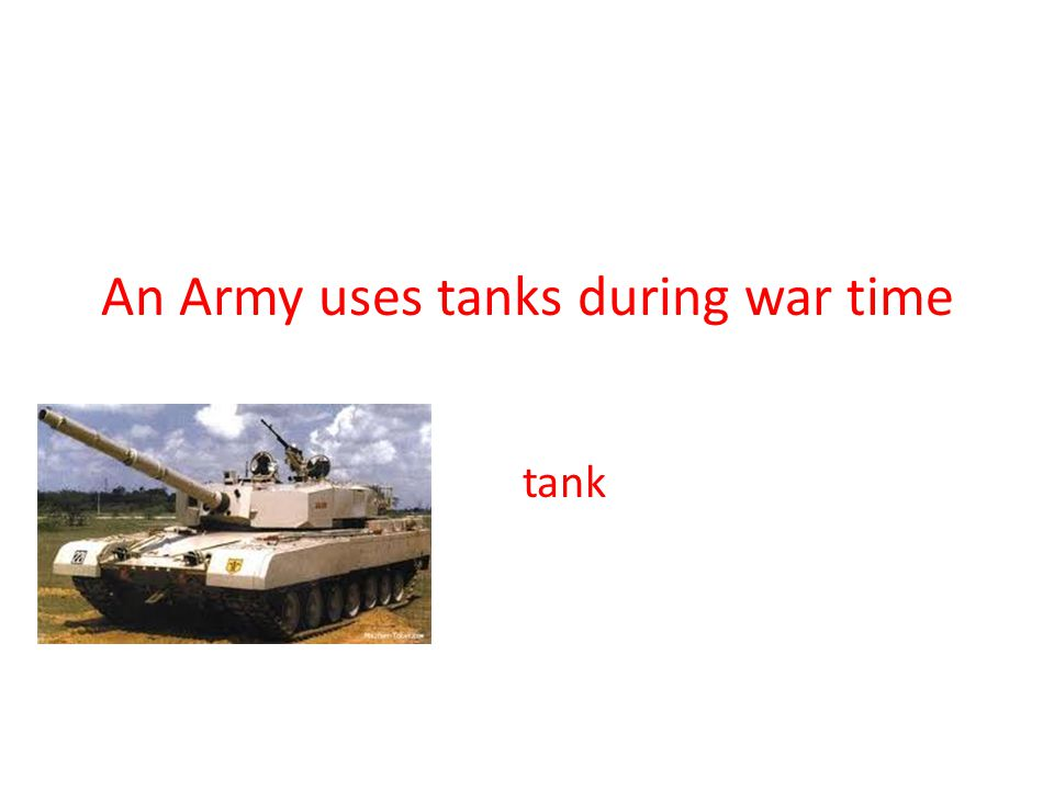 An Army uses tanks during war time