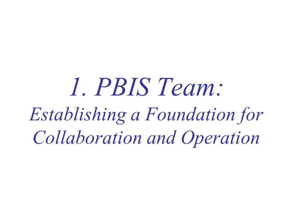 1. PBIS Team: Establishing a Foundation for Collaboration and Operation