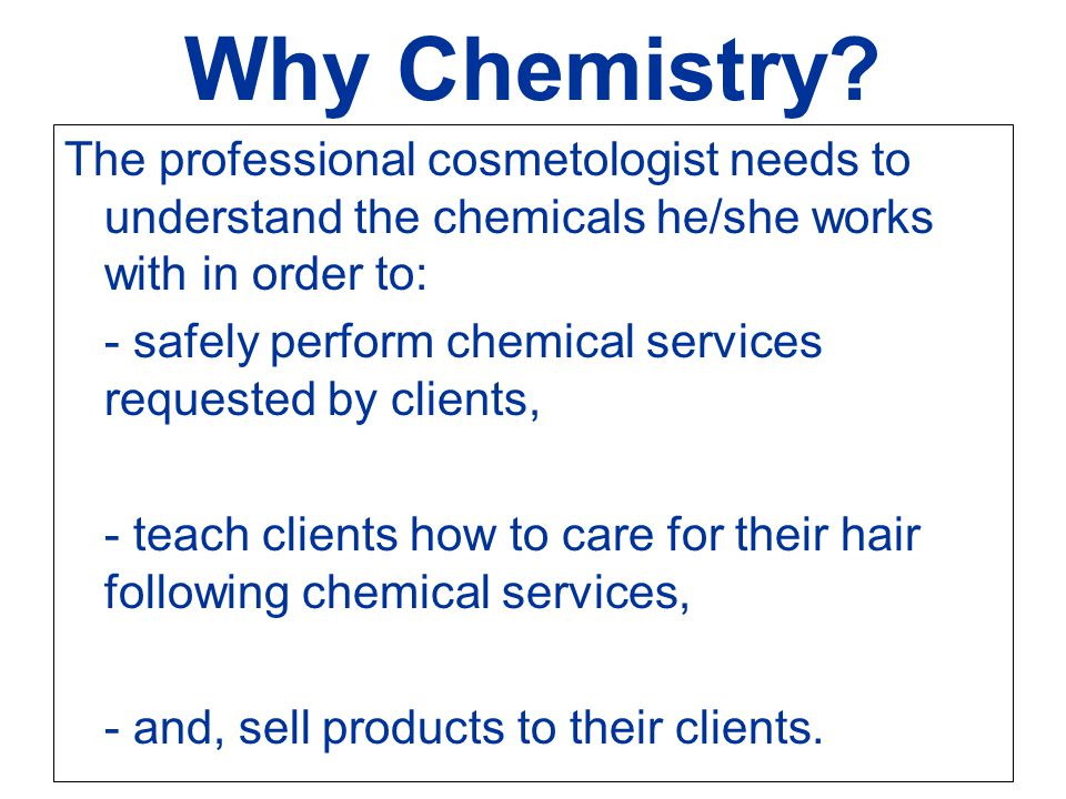 Why Chemistry The professional cosmetologist needs to understand the chemicals he/she works with in order to: