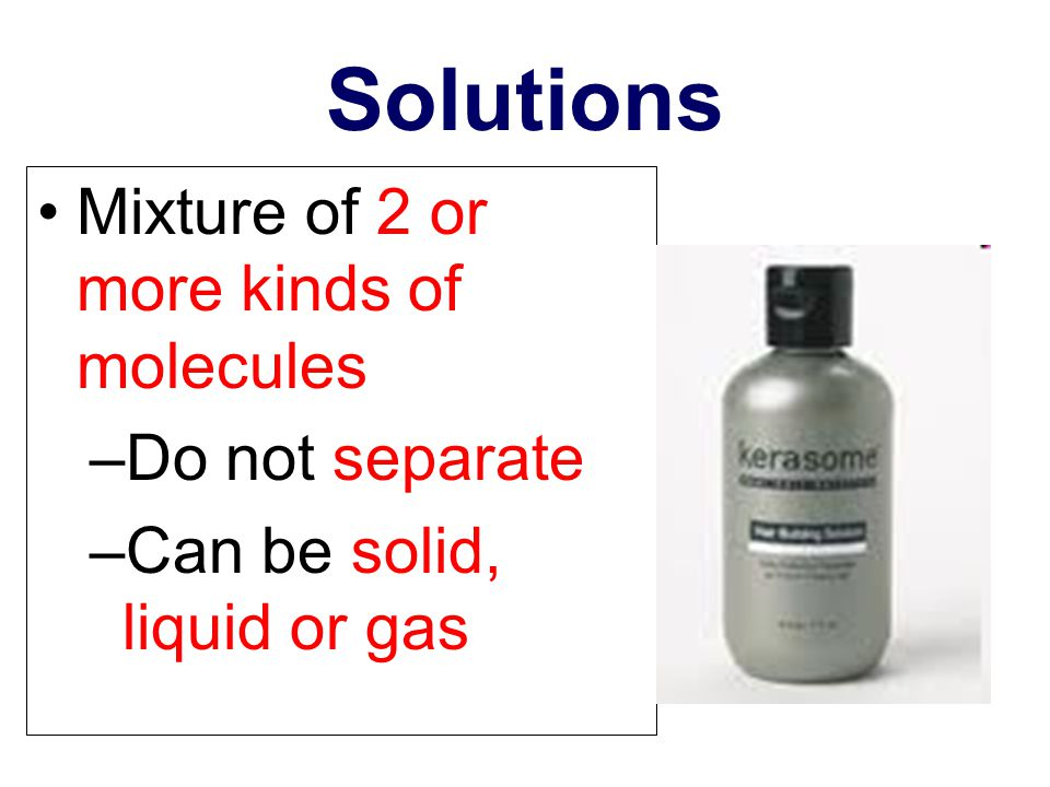 Solutions Mixture of 2 or more kinds of molecules Do not separate