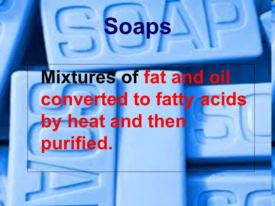 Soaps Mixtures of fat and oil converted to fatty acids by heat and then purified.