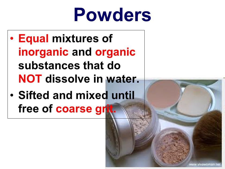 Powders Equal mixtures of inorganic and organic substances that do NOT dissolve in water.