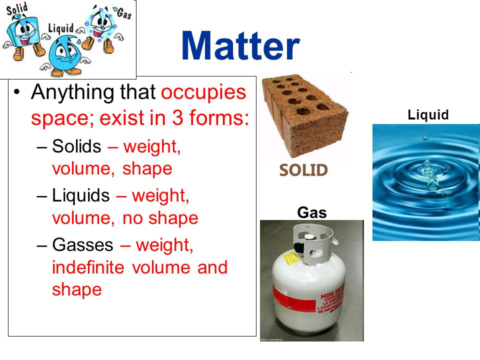 Matter Anything that occupies space; exist in 3 forms: