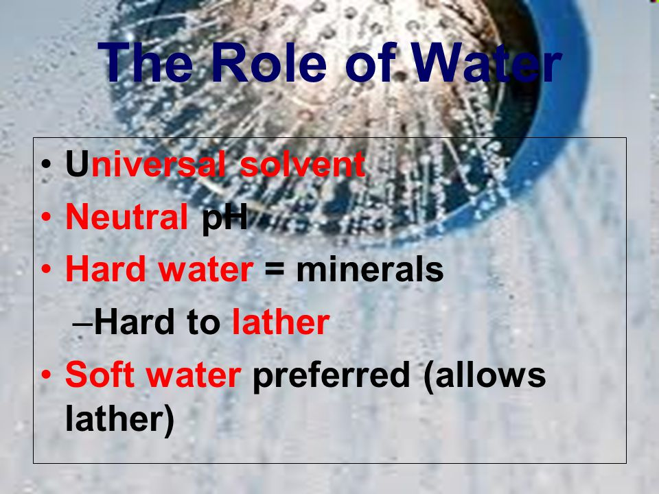 The Role of Water Universal solvent Neutral pH Hard water = minerals