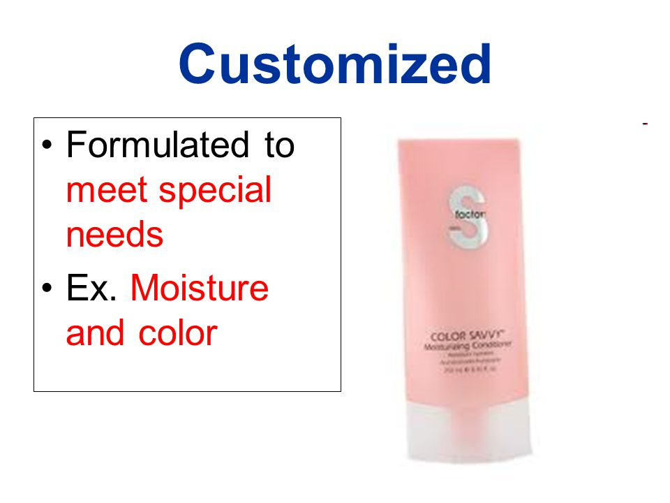 Customized Formulated to meet special needs Ex. Moisture and color
