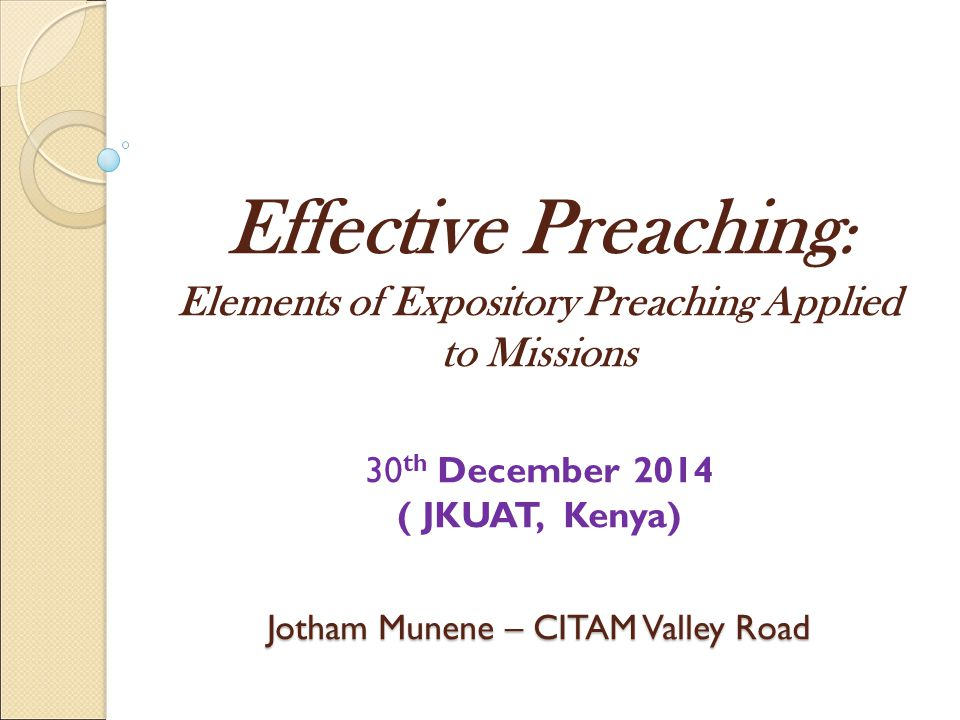 Effective Preaching: Elements of Expository Preaching Applied to Missions  30th December 2014 ( JKUAT, Kenya) Jotham Munene – CITAM Valley Road