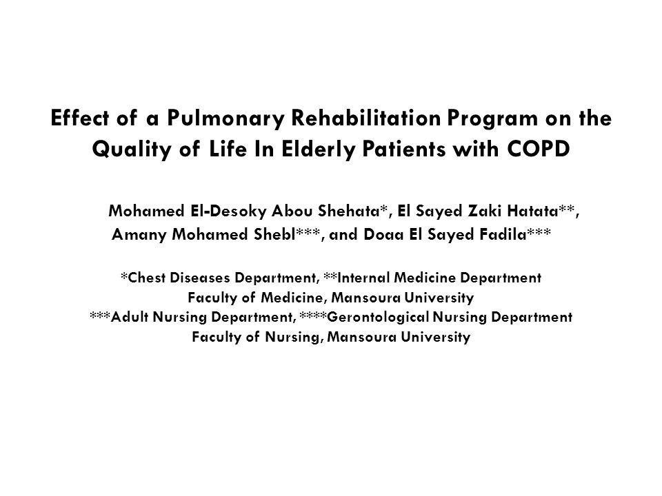 Effect of a Pulmonary Rehabilitation Program on the Quality of Life In Elderly Patients with COPD Mohamed El-Desoky Abou Shehata*, El Sayed Zaki Hatata**, Amany Mohamed Shebl***, and Doaa El Sayed Fadila*** *Chest Diseases Department, **Internal Medicine Department Faculty of Medicine, Mansoura University ***Adult Nursing Department, ****Gerontological Nursing Department Faculty of Nursing, Mansoura University