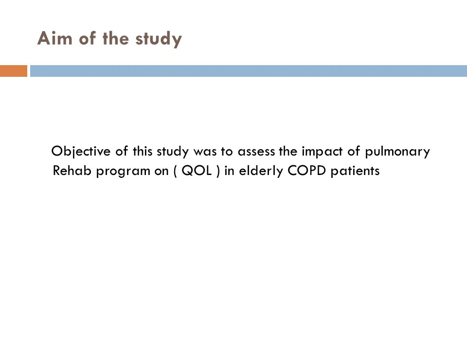Aim of the study Objective of this study was to assess the impact of pulmonary Rehab program on ( QOL ) in elderly COPD patients.