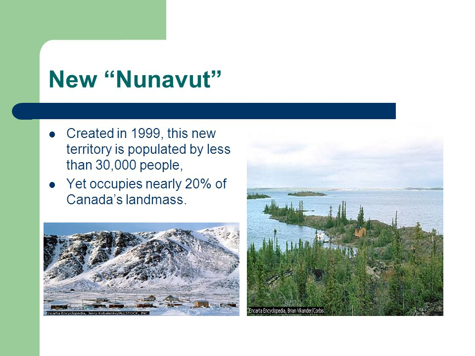 New Nunavut Created in 1999, this new territory is populated by less than 30,000 people, Yet occupies nearly 20% of Canada's landmass.
