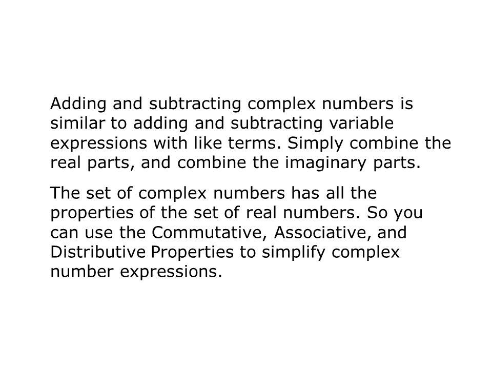 Adding and subtracting complex numbers is similar to adding and subtracting variable expressions with like terms. Simply combine the real parts, and combine the imaginary parts.
