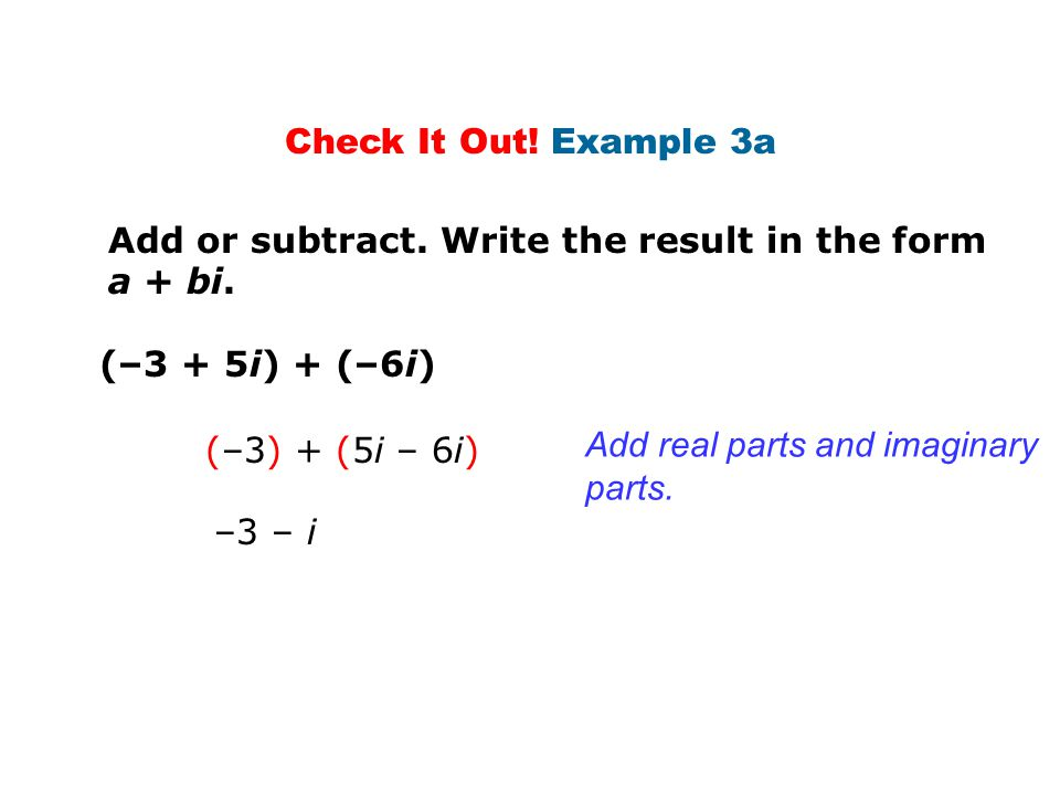 Check It Out! Example 3a Add or subtract. Write the result in the form a + bi. (–3 + 5i) + (–6i) (–3) + (5i – 6i)