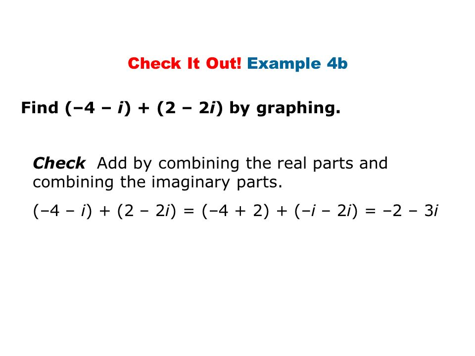 Check It Out! Example 4b Find (–4 – i) + (2 – 2i) by graphing. Check Add by combining the real parts and combining the imaginary parts.