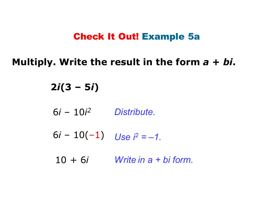 Check It Out! Example 5a Multiply. Write the result in the form a + bi. 2i(3 – 5i) 6i – 10i2. Distribute.