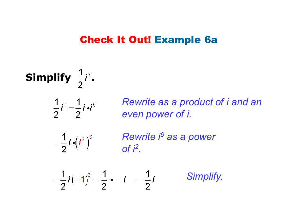 Check It Out! Example 6a Simplify . Rewrite as a product of i and an even power of i. Rewrite i6 as a power of i2.