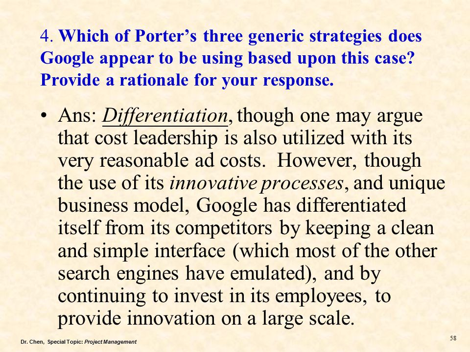 which of porter s three generic strategies does google appear to be using based on this case This is selecting business-level strategies the most popular set of generic strategies is based on the work of professor michael porter of the harvard business school and subsequent researchers that have built on what does your approach offer that porter's does not 52 cost.