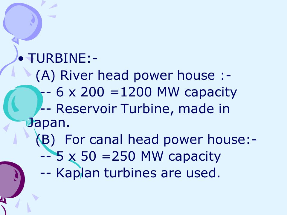 TURBINE:- (A) River head power house : x 200 =1200 MW capacity. -- Reservoir Turbine, made in Japan.