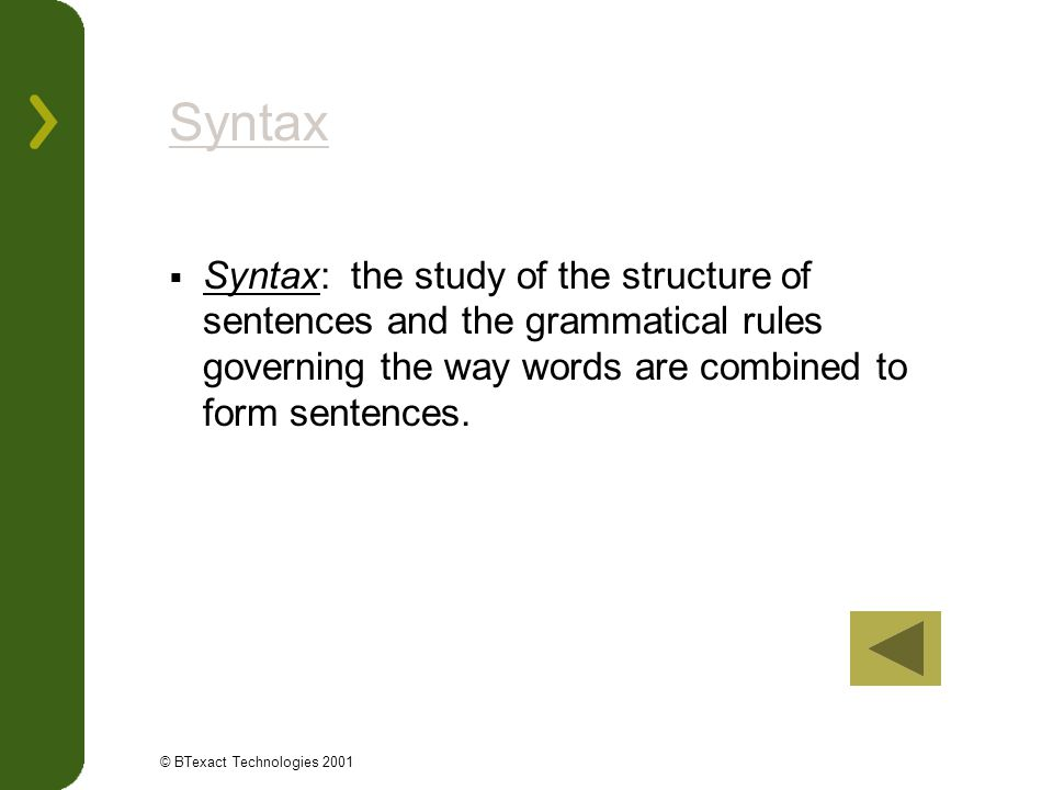 Syntax Syntax: the study of the structure of sentences and the grammatical rules governing the way words are combined to form sentences.