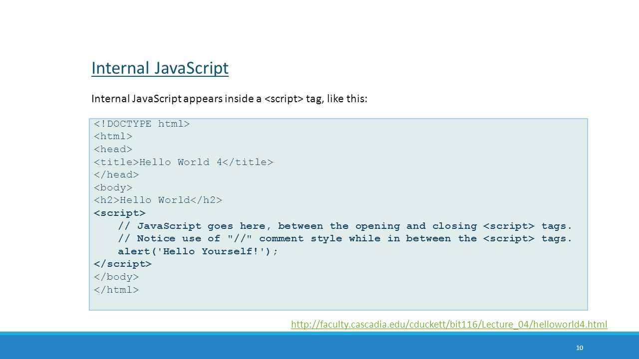 Internal JavaScript Internal JavaScript appears inside a <script> tag, like this: <!DOCTYPE html> <html>