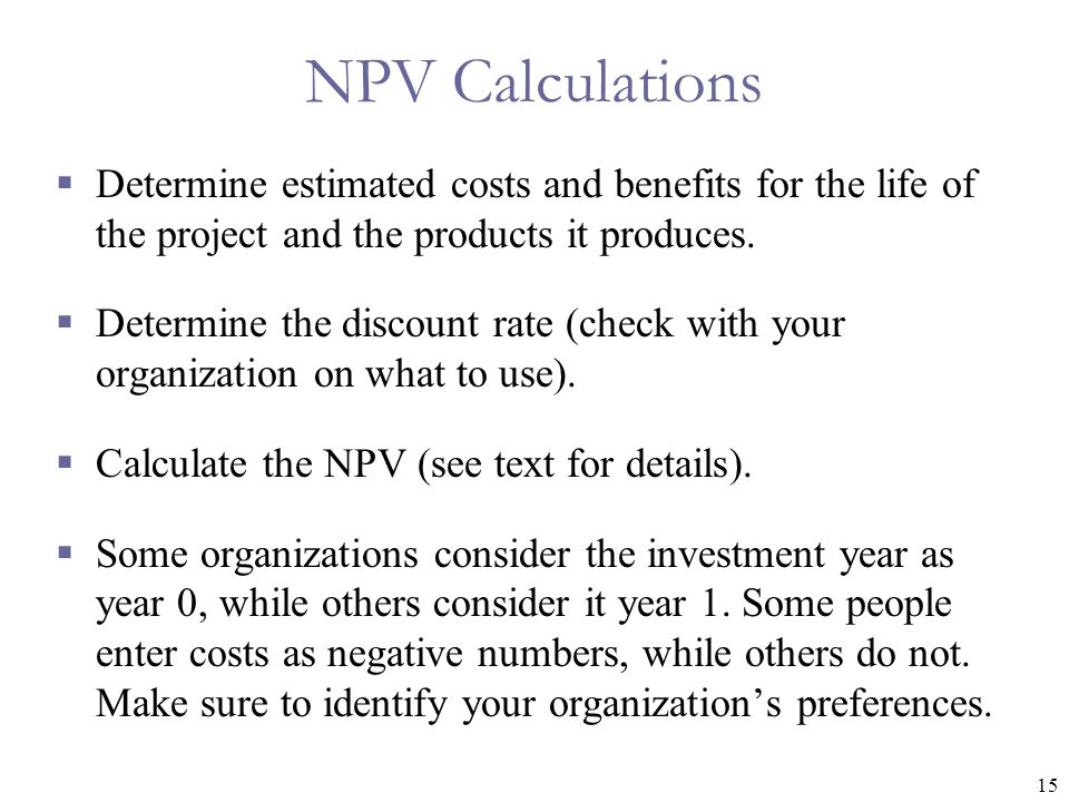 NPV Calculations Determine estimated costs and benefits for the life of the project and the products it produces.