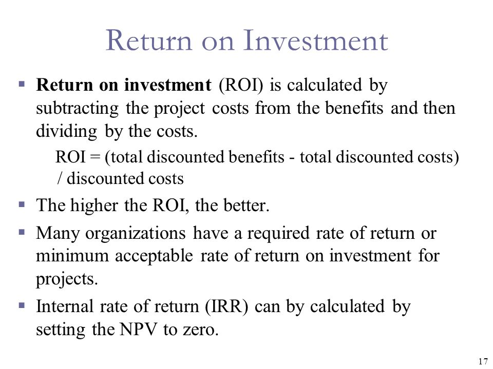 Return on Investment Return on investment (ROI) is calculated by subtracting the project costs from the benefits and then dividing by the costs.
