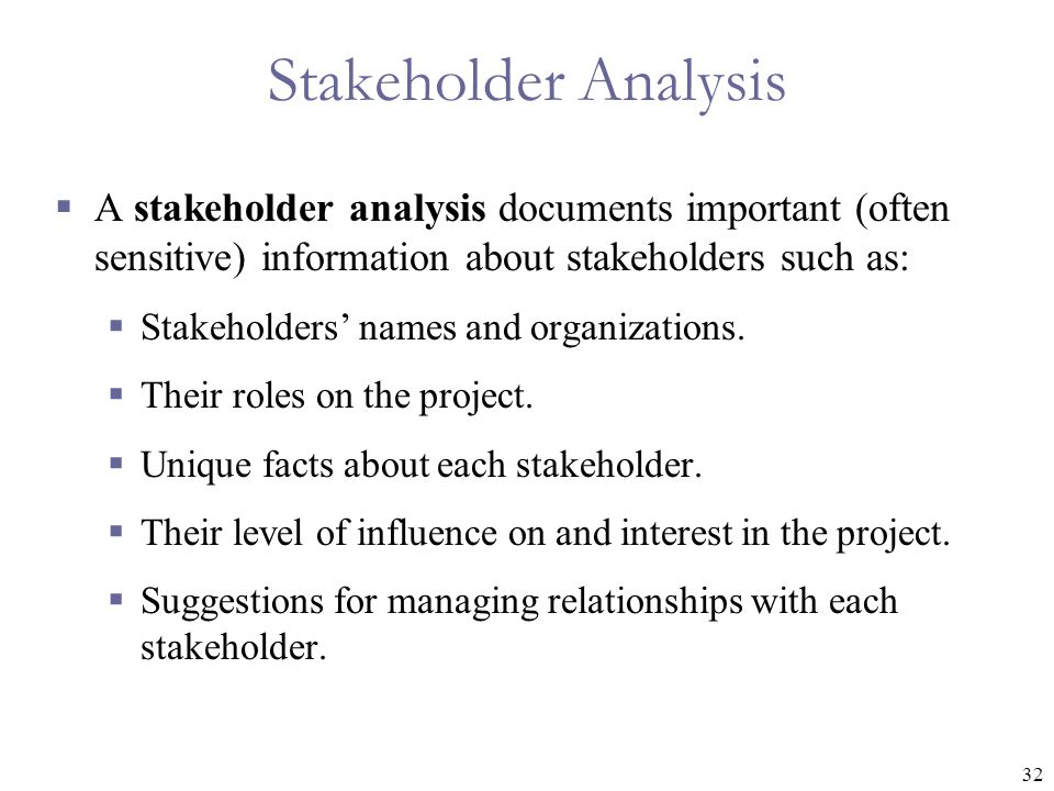 Stakeholder Analysis A stakeholder analysis documents important (often sensitive) information about stakeholders such as: