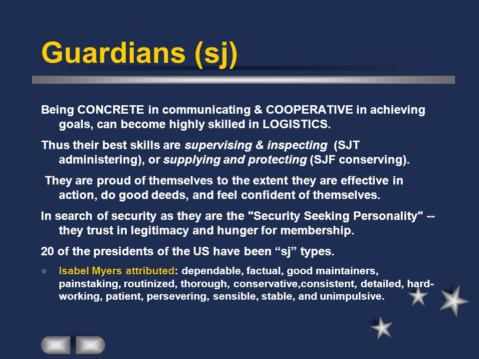 Guardians (sj) Being CONCRETE in communicating & COOPERATIVE in achieving goals, can become highly skilled in LOGISTICS.