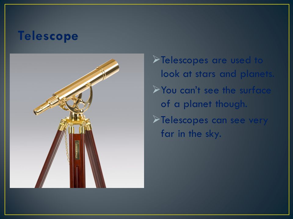 Telescope Telescopes are used to look at stars and planets.