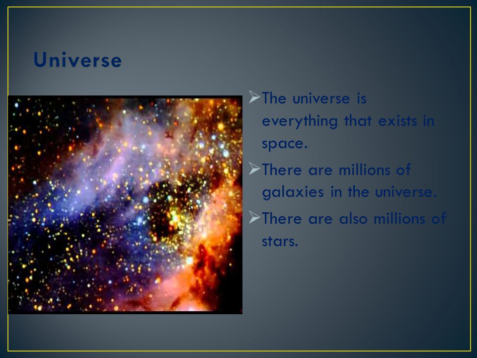 Universe The universe is everything that exists in space.