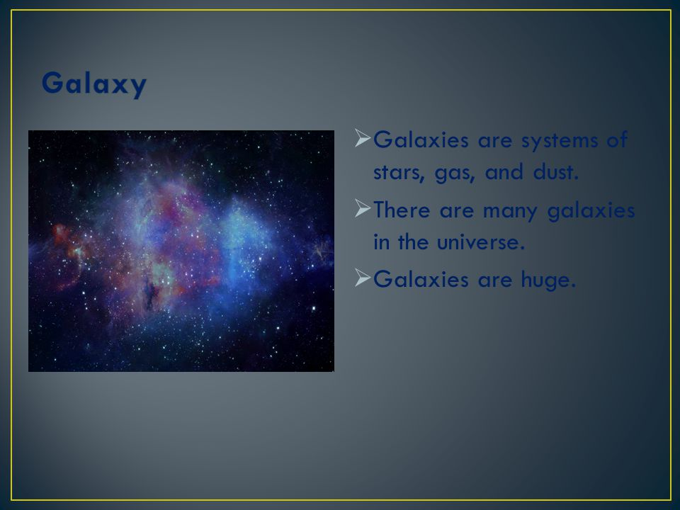 Galaxy Galaxies are systems of stars, gas, and dust.